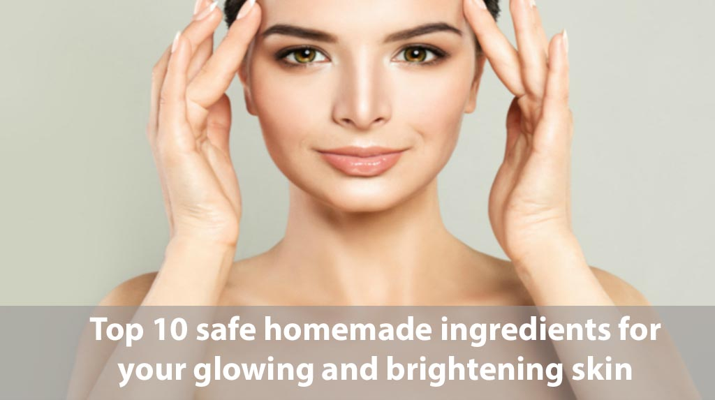 Top 10 Safe Homemade Ingredients for Your Glowing and Brightening Skin