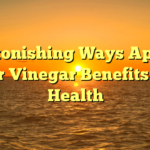 Astonishing Ways Apple Cider Vinegar Benefits Your Health
